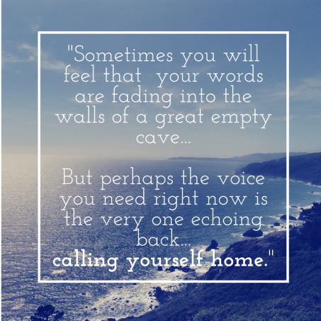 sometimes-you-may-feel-that-you-are-small-and-that-your-words-are-fading-into-the-walls-of-a-great-empty-cave-but-perhaps-the-only-voice-you-need-right-now-echoing-back-is-calling-you-home-to-yourse